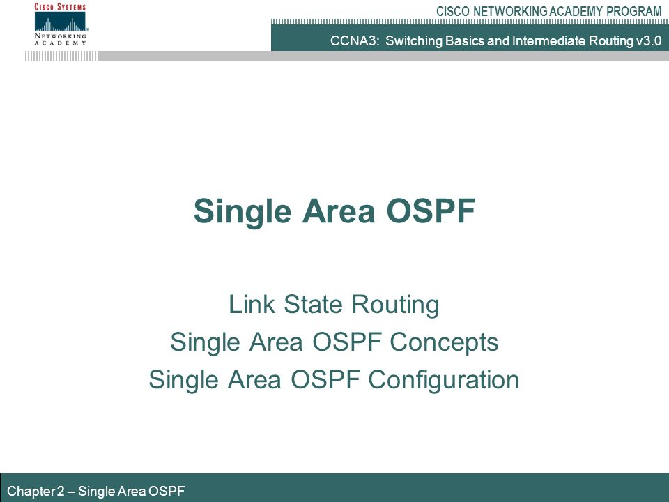 CCNA3: Switching Basics and Intermediate Routing v3.0 CISCO NETWORKING ACADEMY PROGRAM Chapter 2 – Single Area OSPF OSPF basic commands Router(config)#router ospf process-id Router(config-router)#network address wildcard-mask area area-id EXAMPLE Router(config)#router ospf 2 Router(config-router)#network 172.16.10.0 0.0.0.255 area 2 NOTES process-id can be a value between 0 and 65,535 Wildcard mask NOT subnet mask used with network command