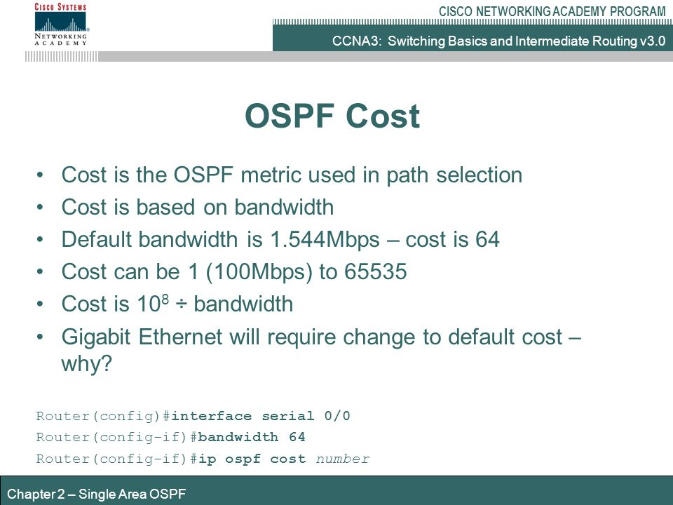 CCNA3: Switching Basics and Intermediate Routing v3.0 CISCO NETWORKING ACADEMY PROGRAM Chapter 2 – Single Area OSPF OSPF Cost Cost is the OSPF metric used in path selection Cost is based on bandwidth Default bandwidth is 1.544Mbps – cost is 64 Cost can be 1 (100Mbps) to 65535 Cost is 10 8 ÷ bandwidth Gigabit Ethernet will require change to default cost – why.