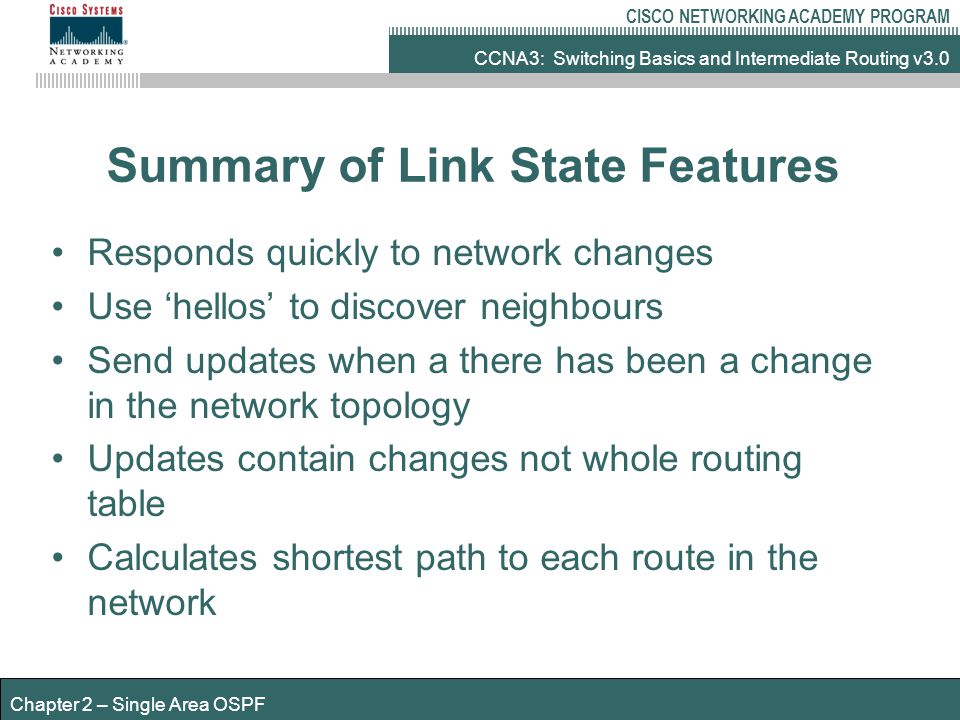 CCNA3: Switching Basics and Intermediate Routing v3.0 CISCO NETWORKING ACADEMY PROGRAM Chapter 2 – Single Area OSPF Summary of Link State Features Responds quickly to network changes Use 'hellos' to discover neighbours Send updates when a there has been a change in the network topology Updates contain changes not whole routing table Calculates shortest path to each route in the network