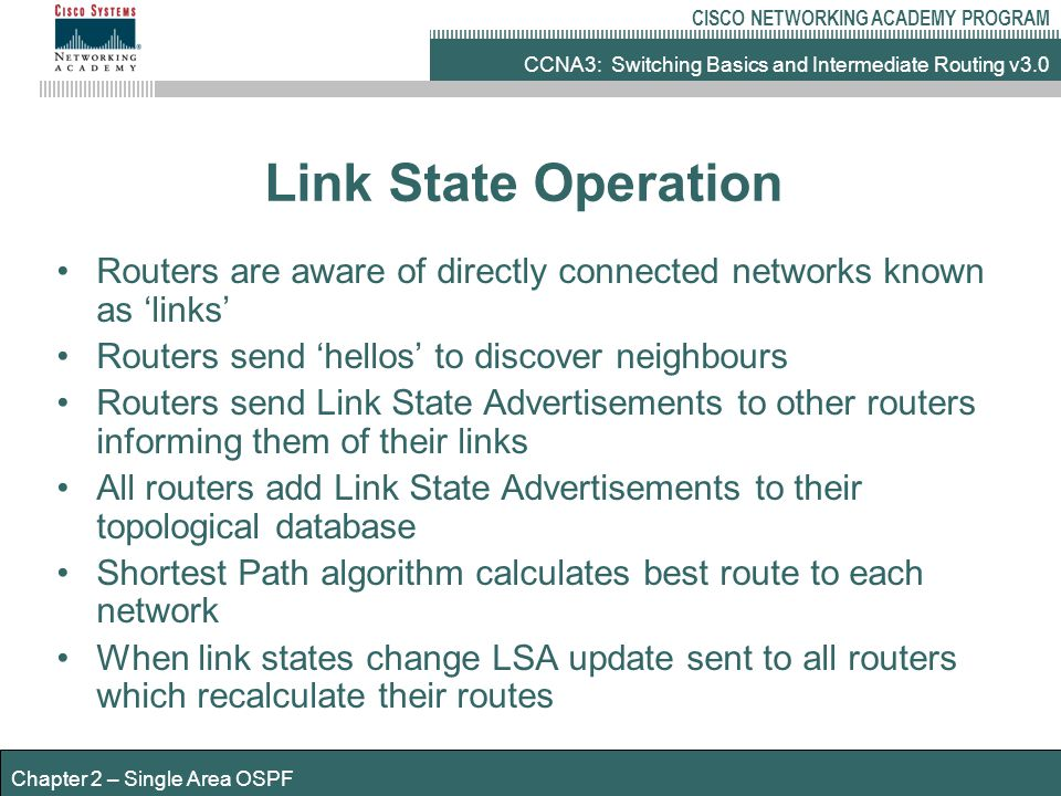 CCNA3: Switching Basics and Intermediate Routing v3.0 CISCO NETWORKING ACADEMY PROGRAM Chapter 2 – Single Area OSPF Link State Operation Routers are aware of directly connected networks known as 'links' Routers send 'hellos' to discover neighbours Routers send Link State Advertisements to other routers informing them of their links All routers add Link State Advertisements to their topological database Shortest Path algorithm calculates best route to each network When link states change LSA update sent to all routers which recalculate their routes