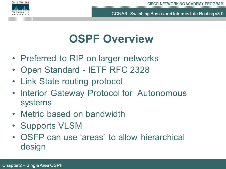 CCNA3: Switching Basics and Intermediate Routing v3.0 CISCO NETWORKING ACADEMY PROGRAM Chapter 2 – Single Area OSPF OSPF Overview Preferred to RIP on larger networks Open Standard - IETF RFC 2328 Link State routing protocol Interior Gateway Protocol for Autonomous systems Metric based on bandwidth Supports VLSM OSFP can use 'areas' to allow hierarchical design
