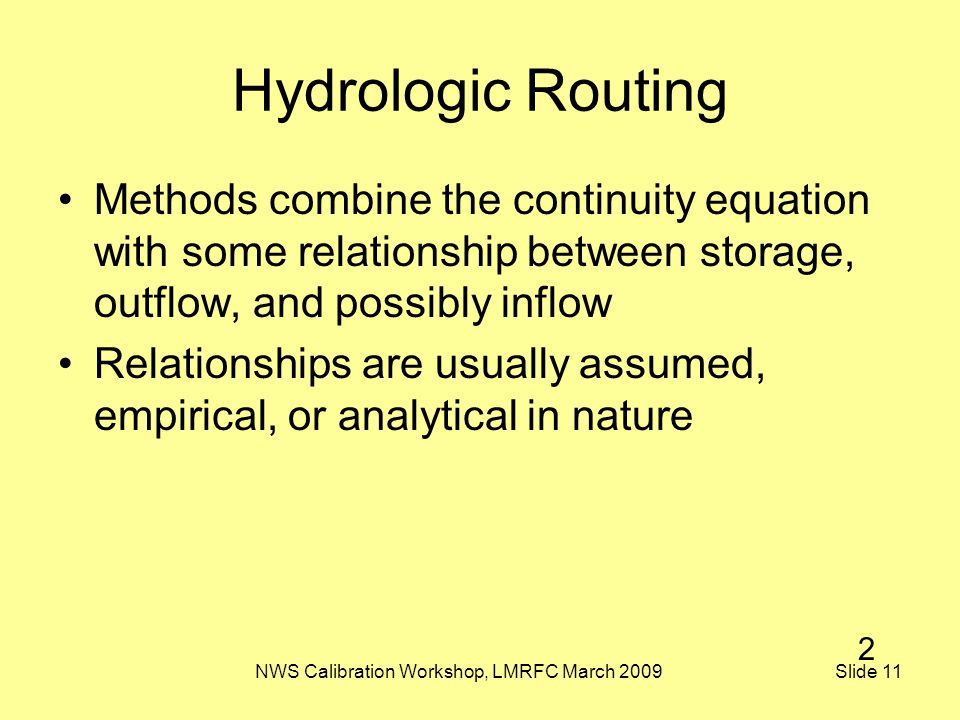 NWS Calibration Workshop, LMRFC March 2009 Slide 11 Hydrologic Routing Methods combine the continuity equation with some relationship between storage, outflow, and possibly inflow Relationships are usually assumed, empirical, or analytical in nature 2