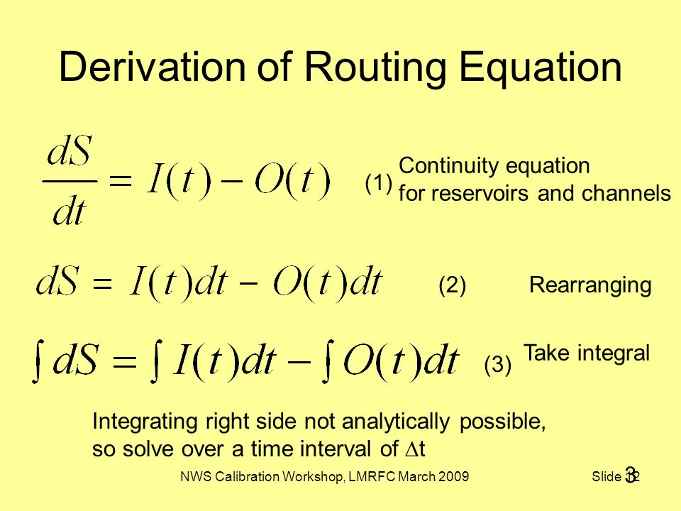 NWS Calibration Workshop, LMRFC March 2009 Slide 12 Derivation of Routing Equation Continuity equation for reservoirs and channels Integrating right side not analytically possible, so solve over a time interval of  t Rearranging Take integral (1) (2) (3) 3