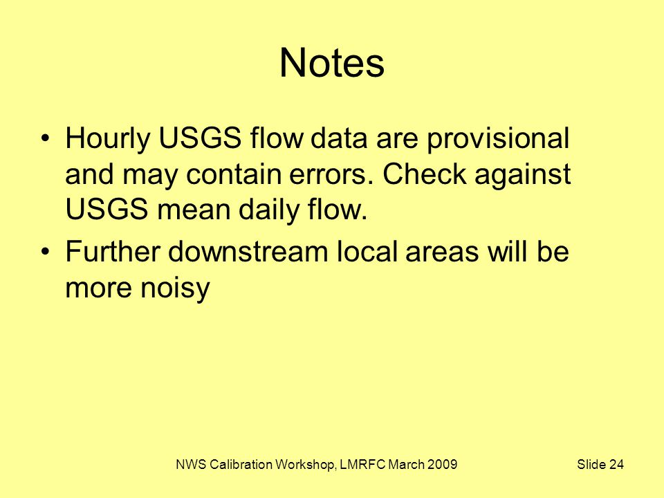 NWS Calibration Workshop, LMRFC March 2009 Slide 24 Notes Hourly USGS flow data are provisional and may contain errors. Check against USGS mean daily