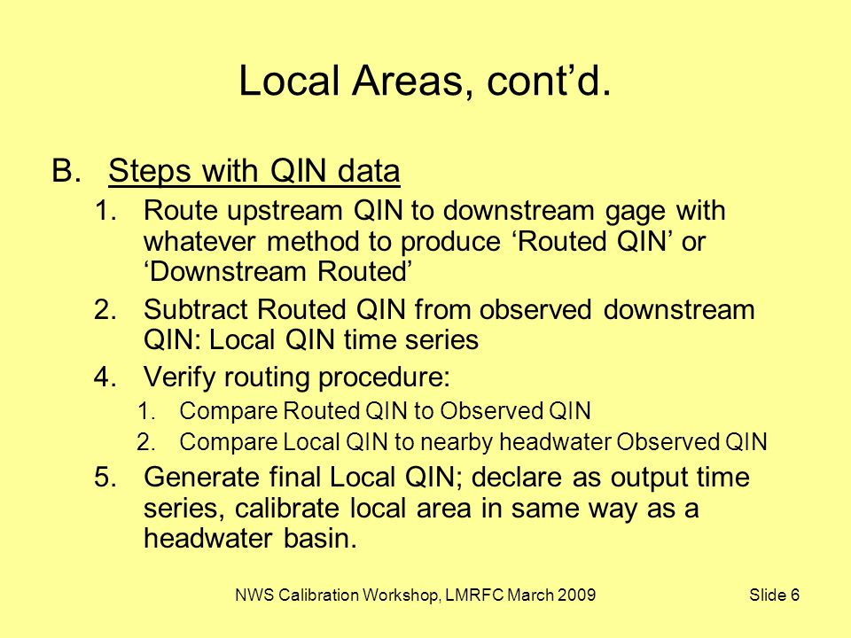 NWS Calibration Workshop, LMRFC March 2009 Slide 6 Local Areas, cont'd. B.Steps with QIN data 1.Route upstream QIN to downstream gage with whatever me