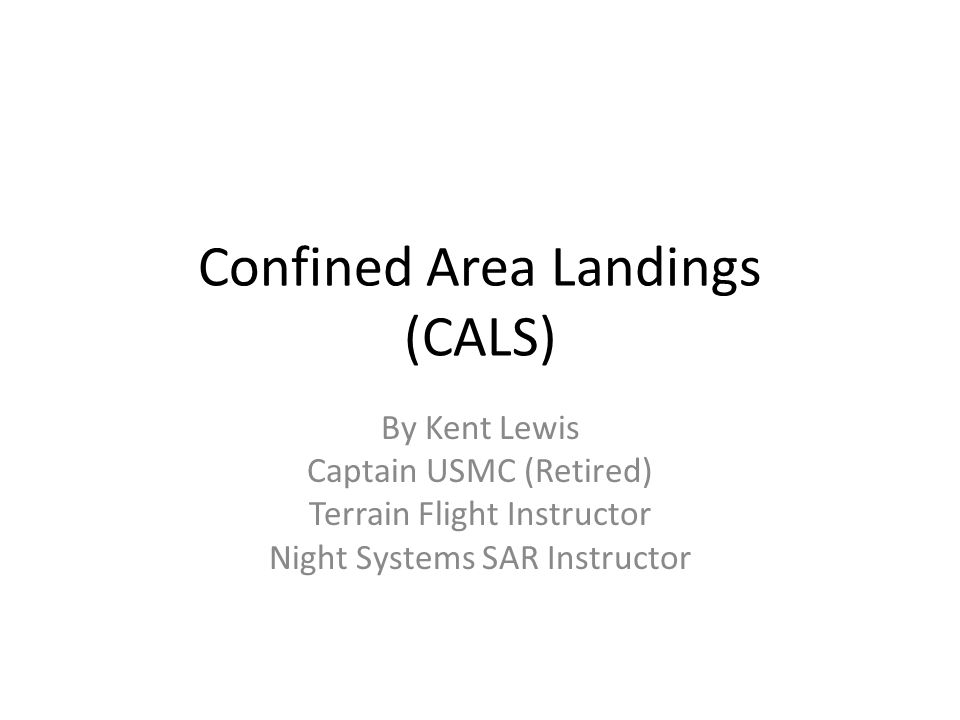 Confined Area Landings (CALS) By Kent Lewis Captain USMC (Retired) Terrain Flight Instructor Night Systems SAR Instructor
