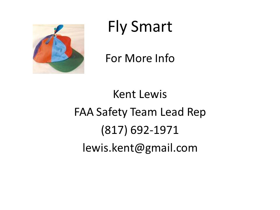 Fly Smart For More Info Kent Lewis FAA Safety Team Lead Rep (817) 692-1971 lewis.kent@gmail.com