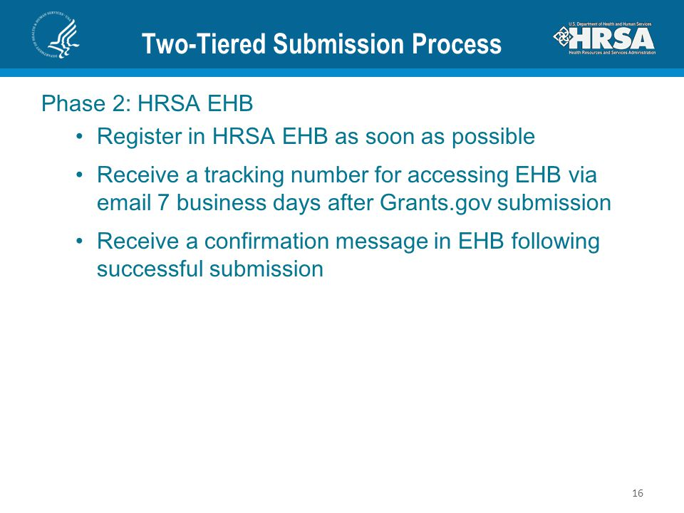 Two-Tiered Submission Process Phase 2: HRSA EHB Register in HRSA EHB as soon as possible Receive a tracking number for accessing EHB via email 7 business days after Grants.gov submission Receive a confirmation message in EHB following successful submission 16