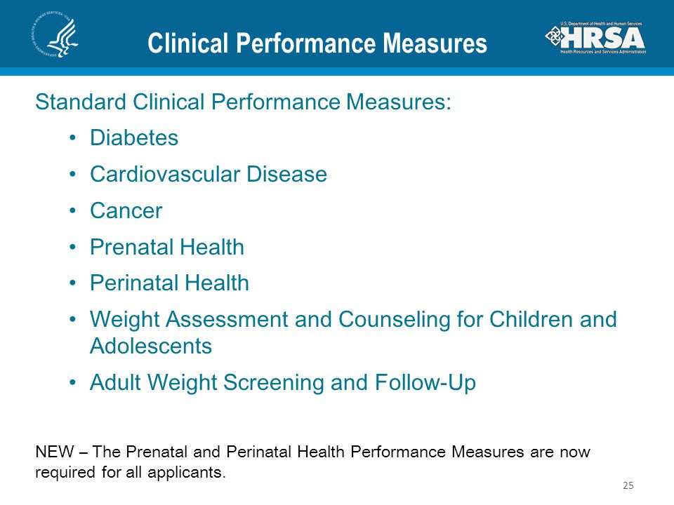 Clinical Performance Measures Standard Clinical Performance Measures: Diabetes Cardiovascular Disease Cancer Prenatal Health Perinatal Health Weight Assessment and Counseling for Children and Adolescents Adult Weight Screening and Follow-Up NEW – The Prenatal and Perinatal Health Performance Measures are now required for all applicants.