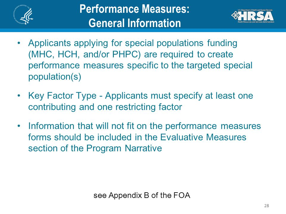 Performance Measures: General Information Applicants applying for special populations funding (MHC, HCH, and/or PHPC) are required to create performance measures specific to the targeted special population(s) Key Factor Type - Applicants must specify at least one contributing and one restricting factor Information that will not fit on the performance measures forms should be included in the Evaluative Measures section of the Program Narrative see Appendix B of the FOA 28
