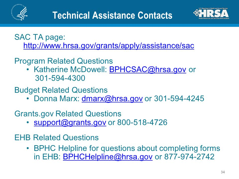 Technical Assistance Contacts SAC TA page: http://www.hrsa.gov/grants/apply/assistance/sac http://www.hrsa.gov/grants/apply/assistance/sac Program Related Questions Katherine McDowell: BPHCSAC@hrsa.gov orBPHCSAC@hrsa.gov 301-594-4300 Budget Related Questions Donna Marx: dmarx@hrsa.gov or 301-594-4245dmarx@hrsa.gov Grants.gov Related Questions support@grants.gov or 800-518-4726 support@grants.gov EHB Related Questions BPHC Helpline for questions about completing forms in EHB: BPHCHelpline@hrsa.gov or 877-974-2742BPHCHelpline@hrsa.gov 34
