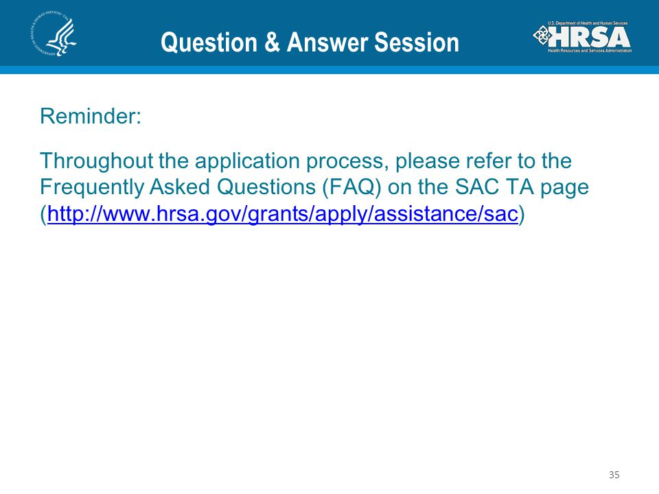 Question & Answer Session 35 Reminder: Throughout the application process, please refer to the Frequently Asked Questions (FAQ) on the SAC TA page (http://www.hrsa.gov/grants/apply/assistance/sac)http://www.hrsa.gov/grants/apply/assistance/sac