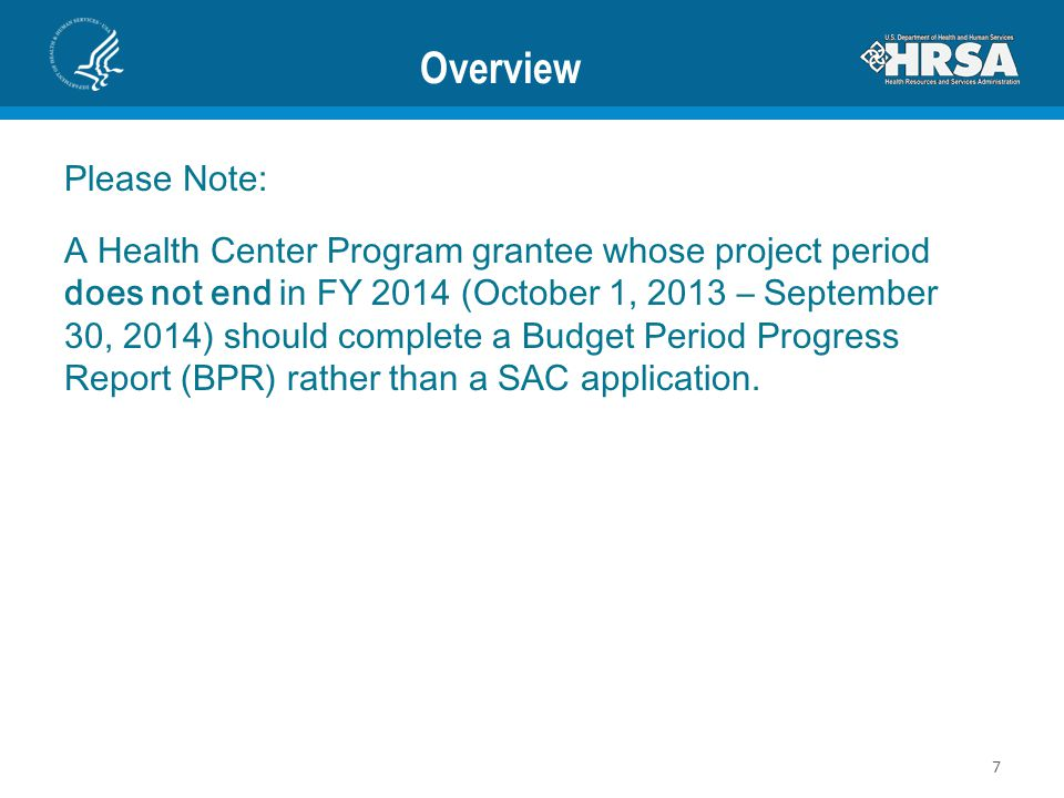 Overview Please Note: A Health Center Program grantee whose project period does not end in FY 2014 (October 1, 2013 – September 30, 2014) should complete a Budget Period Progress Report (BPR) rather than a SAC application.