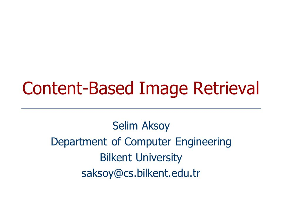 Content-Based Image Retrieval Selim Aksoy Department of Computer Engineering Bilkent University saksoy@cs.bilkent.edu.tr