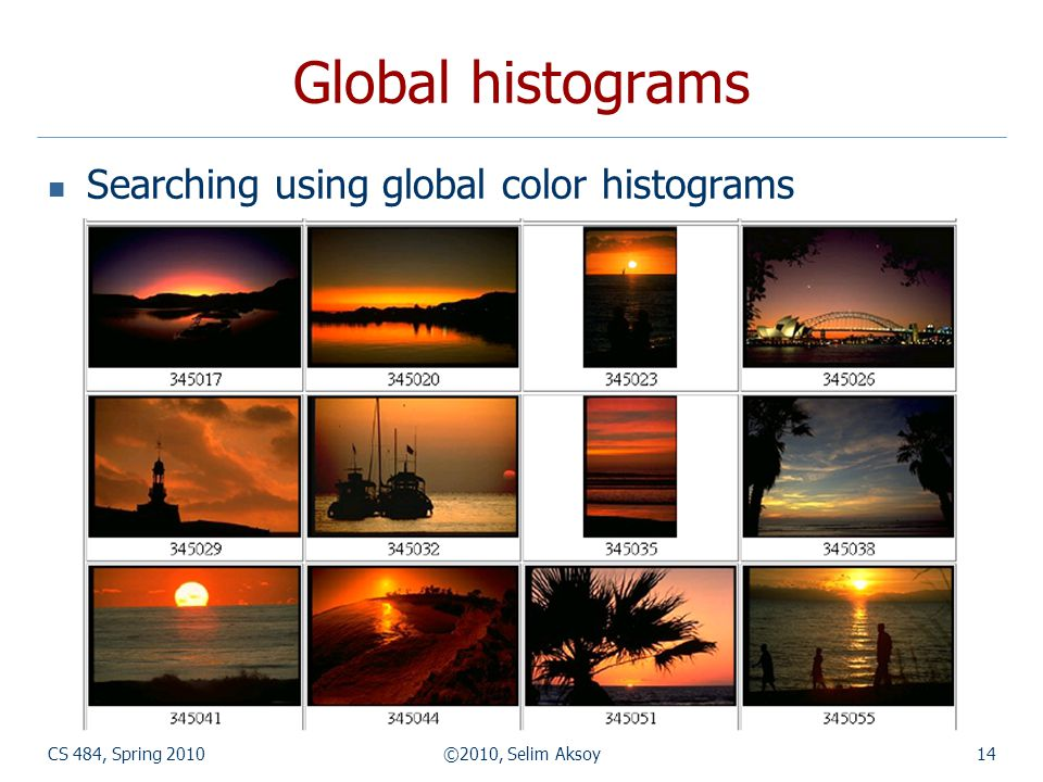 CS 484, Spring 2010©2010, Selim Aksoy14 Global histograms Searching using global color histograms