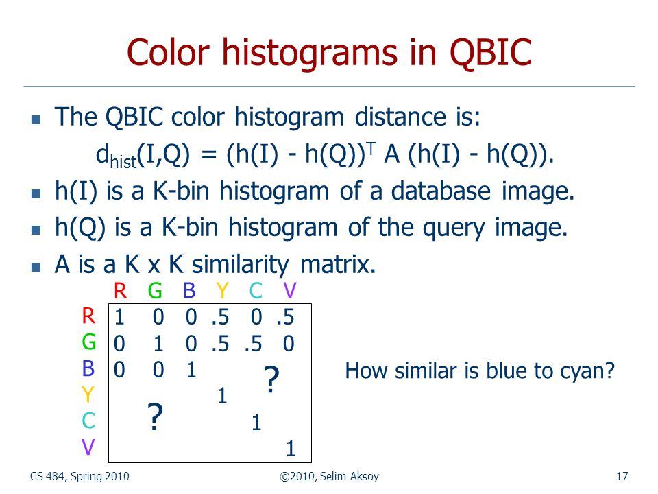 CS 484, Spring 2010©2010, Selim Aksoy17 Color histograms in QBIC The QBIC color histogram distance is: d hist (I,Q) = (h(I) - h(Q)) T A (h(I) - h(Q)).