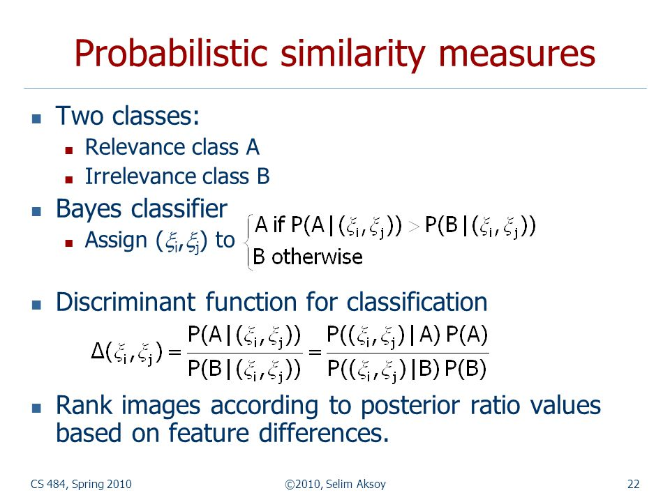 CS 484, Spring 2010©2010, Selim Aksoy22 Probabilistic similarity measures Two classes: Relevance class A Irrelevance class B Bayes classifier Assign (  i,  j ) to Discriminant function for classification Rank images according to posterior ratio values based on feature differences.