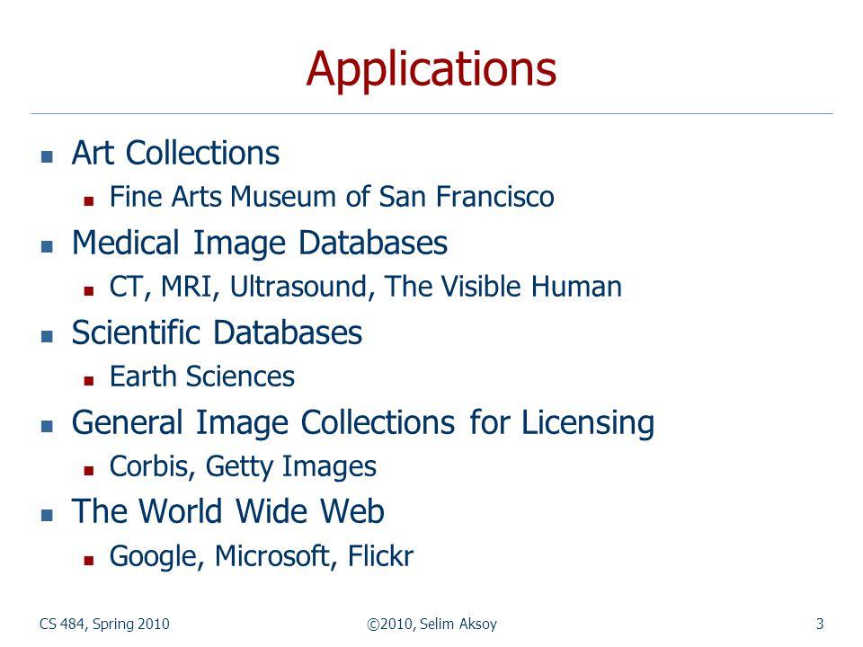 CS 484, Spring 2010©2010, Selim Aksoy54 Demos Blobworld (http://elib.cs.berkeley.edu/blobworld/)http://elib.cs.berkeley.edu/blobworld/ Video Google (http://www.robots.ox.ac.uk/~vgg/ research/vgoogle/index.html)http://www.robots.ox.ac.uk/~vgg/ research/vgoogle/index.html FIDS (http://www.cs.washington.edu/research/ imagedatabase/demo/fids/)http://www.cs.washington.edu/research/ imagedatabase/demo/fids/ Like Visual Shopping (http://www.like.com/)http://www.like.com/ Google Image Search (http://images.google.com/)http://images.google.com/ Yahoo Image Search (http://images.search.yahoo.com/)http://images.search.yahoo.com/ Flickr (http://flickr.com/)http://flickr.com/ The ESP game (http://www.espgame.org/)http://www.espgame.org/