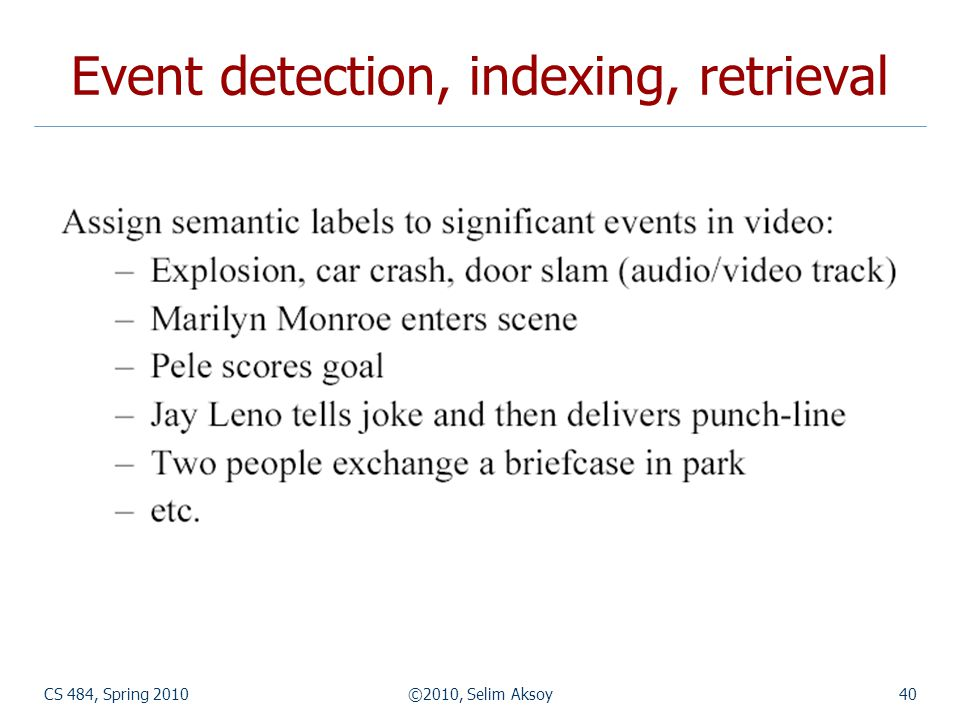 CS 484, Spring 2010©2010, Selim Aksoy40 Event detection, indexing, retrieval