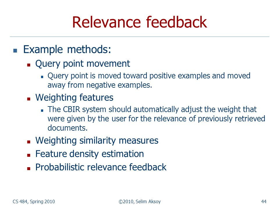 CS 484, Spring 2010©2010, Selim Aksoy44 Relevance feedback Example methods: Query point movement Query point is moved toward positive examples and moved away from negative examples.