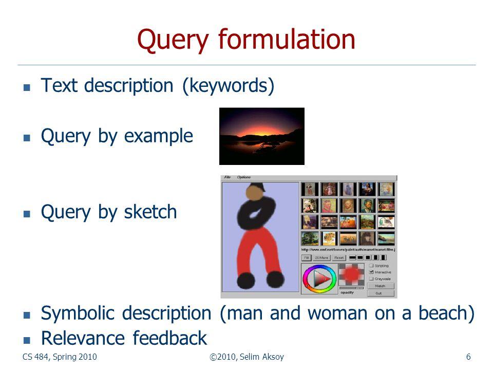 CS 484, Spring 2010©2010, Selim Aksoy17 Color histograms in QBIC The QBIC color histogram distance is: d hist (I,Q) = (h(I) - h(Q)) T A (h(I) - h(Q)).
