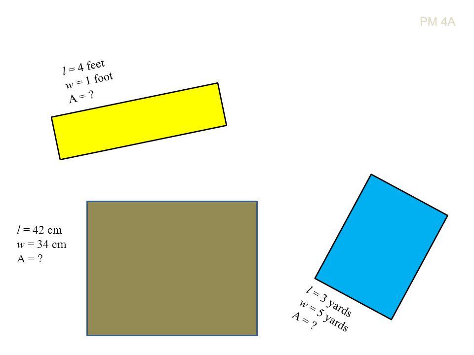 l = 4 feet w = 1 foot A = l = 3 yards w = 5 yards A = l = 42 cm w = 34 cm A = PM 4A