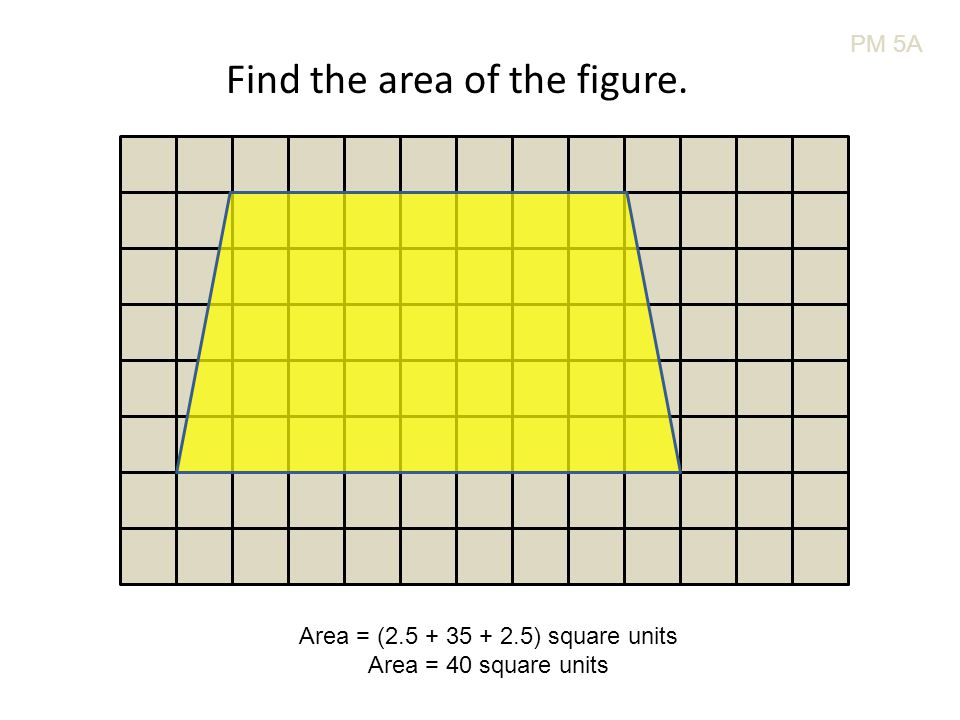 PM 5A Find the area of the figure. Area = (2.5 + 35 + 2.5) square units Area = 40 square units
