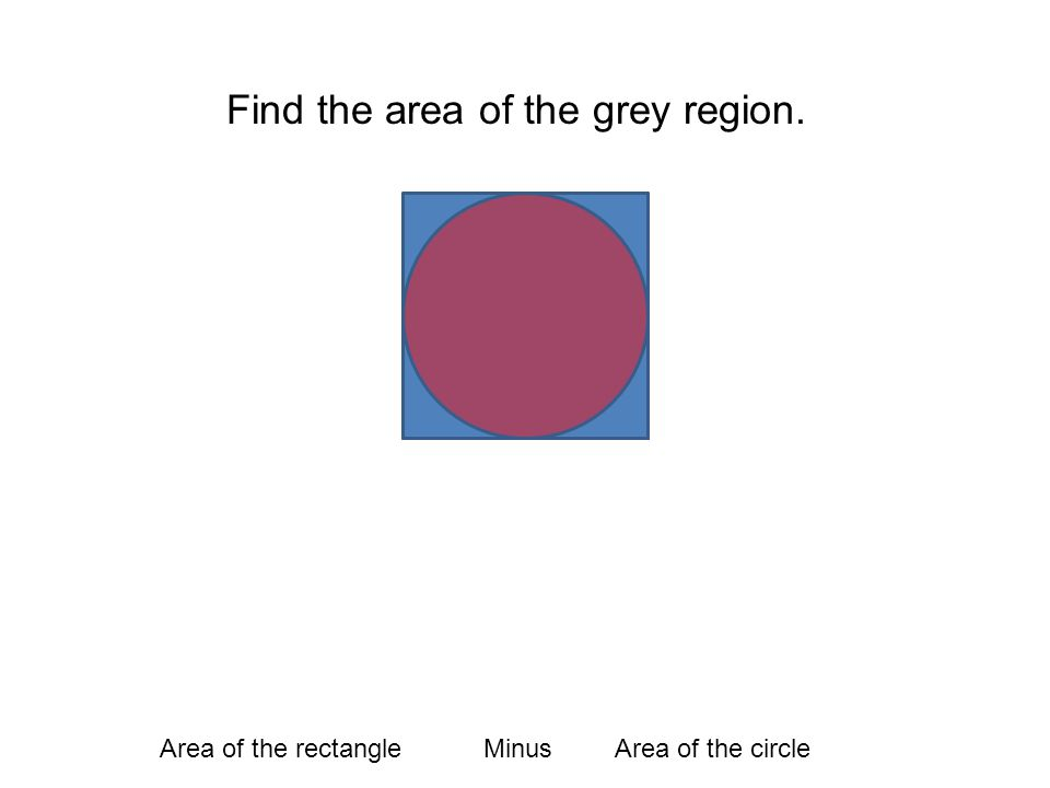 Find the area of the grey region. Area of the rectangleMinusArea of the circle