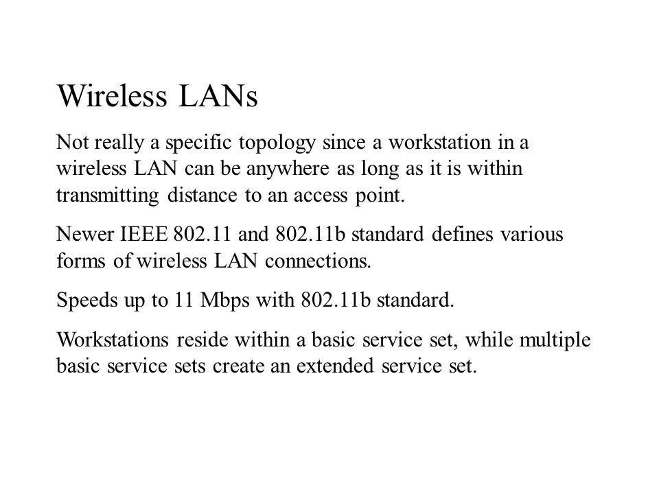 Wireless LANs Not really a specific topology since a workstation in a wireless LAN can be anywhere as long as it is within transmitting distance to an access point.