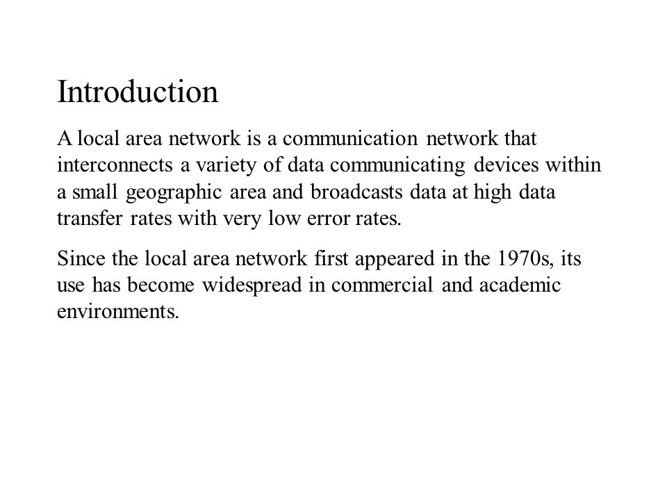 Introduction A local area network is a communication network that interconnects a variety of data communicating devices within a small geographic area and broadcasts data at high data transfer rates with very low error rates.