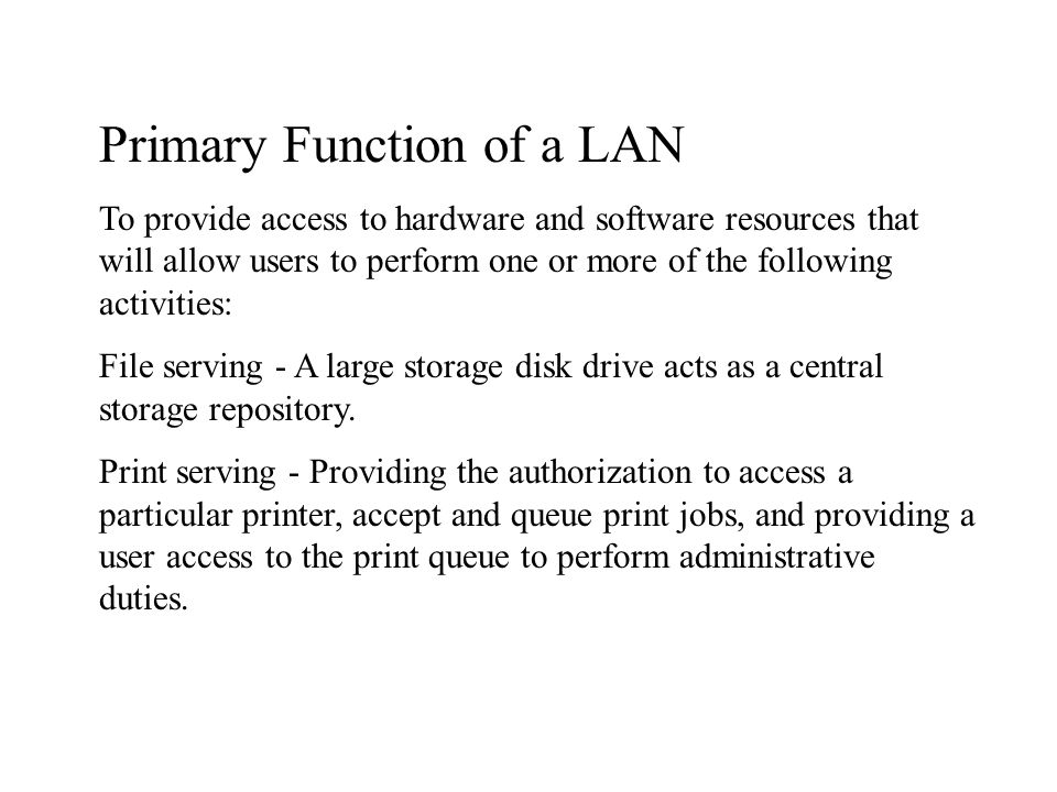 Primary Function of a LAN To provide access to hardware and software resources that will allow users to perform one or more of the following activities: File serving - A large storage disk drive acts as a central storage repository.
