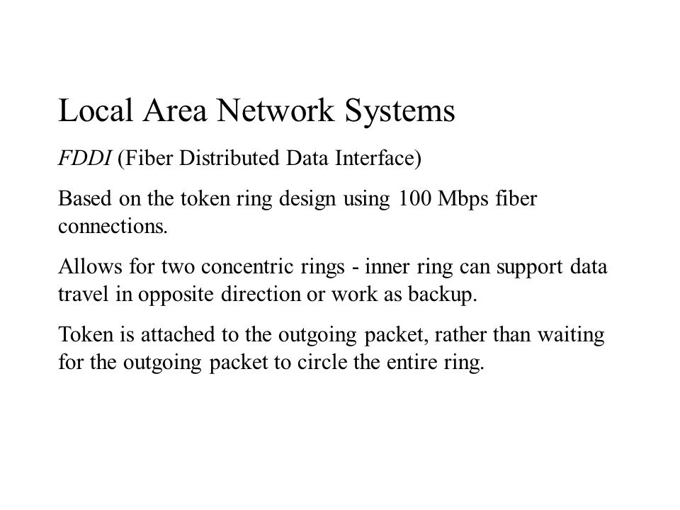 Local Area Network Systems FDDI (Fiber Distributed Data Interface) Based on the token ring design using 100 Mbps fiber connections.