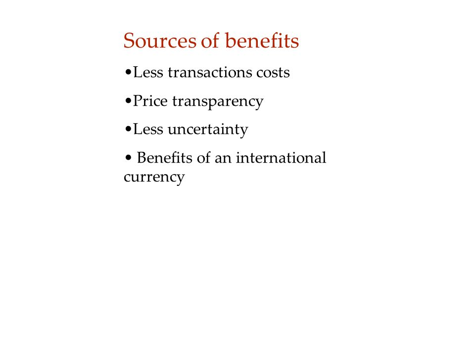 Sources of benefits Less transactions costs Price transparency Less uncertainty Benefits of an international currency