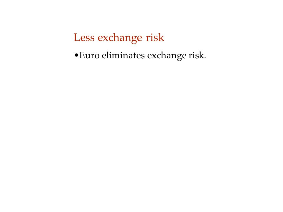 Less exchange risk Euro eliminates exchange risk.