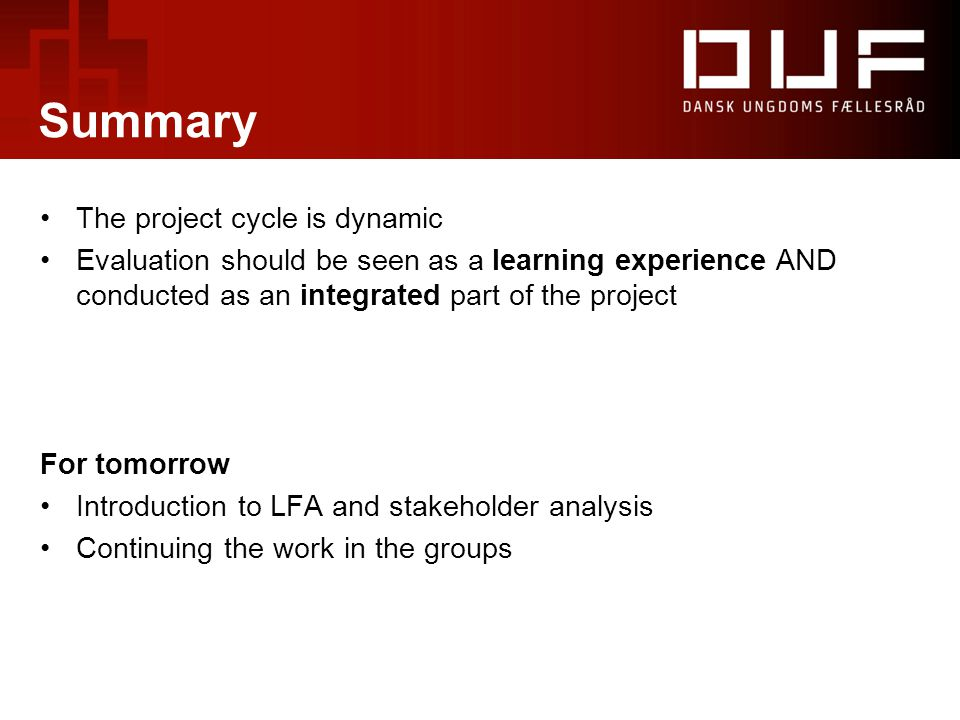 Summary The project cycle is dynamic Evaluation should be seen as a learning experience AND conducted as an integrated part of the project For tomorrow Introduction to LFA and stakeholder analysis Continuing the work in the groups