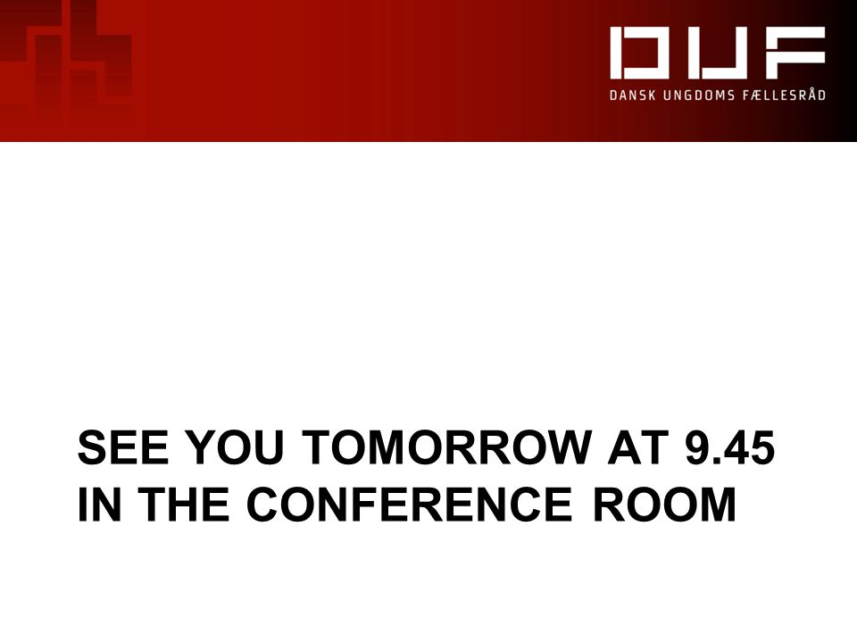 SEE YOU TOMORROW AT 9.45 IN THE CONFERENCE ROOM