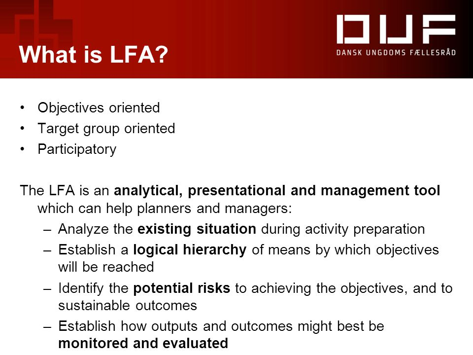 What is LFA? Objectives oriented Target group oriented Participatory The LFA is an analytical, presentational and management tool which can help plann