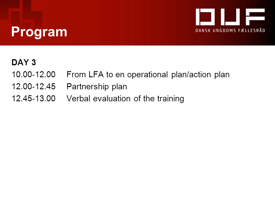 Program DAY 3 10.00-12.00From LFA to en operational plan/action plan 12.00-12.45Partnership plan 12.45-13.00Verbal evaluation of the training