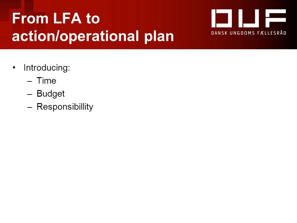 From LFA to action/operational plan Introducing: –Time –Budget –Responsibillity