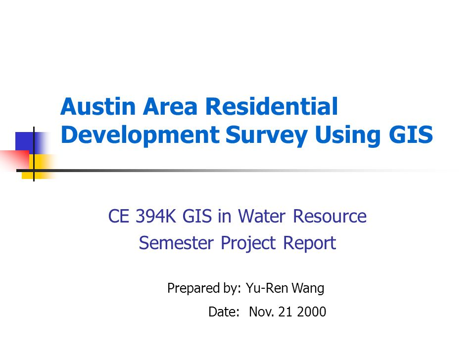 Austin Area Residential Development Survey Using GIS CE 394K GIS in Water Resource Semester Project Report Prepared by: Yu-Ren Wang Date: Nov.