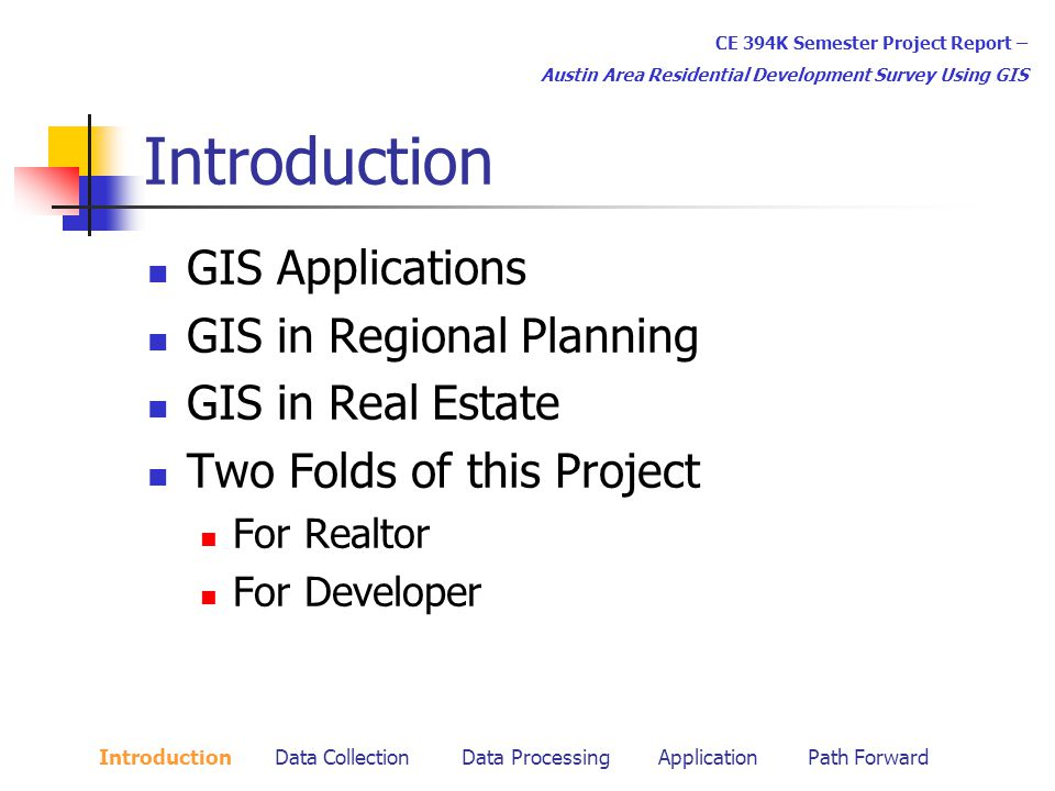 Introduction GIS Applications GIS in Regional Planning GIS in Real Estate Two Folds of this Project For Realtor For Developer CE 394K Semester Project Report – Austin Area Residential Development Survey Using GIS Introduction Data Collection Data Processing Application Path Forward