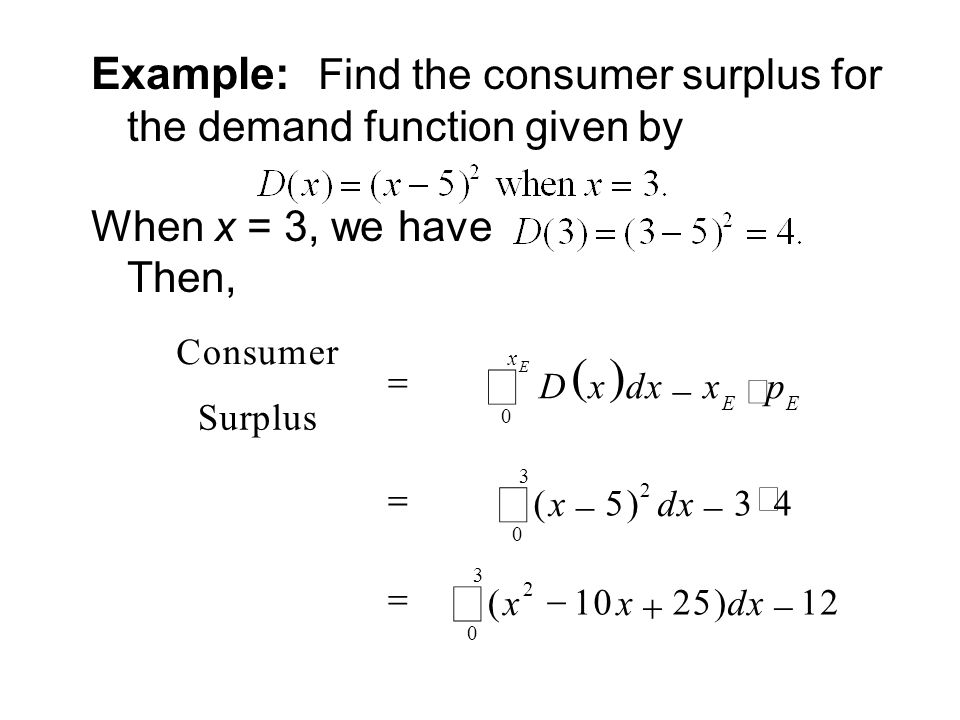 Example: Find the consumer surplus for the demand function given by When x = 3, we have Then, Consumer Surplus  Dx  dx  x E  p E 0 x E   ( x  5) 2 dx  3  4 0 3   ( x 2  10 x  25) dx 0 3   12