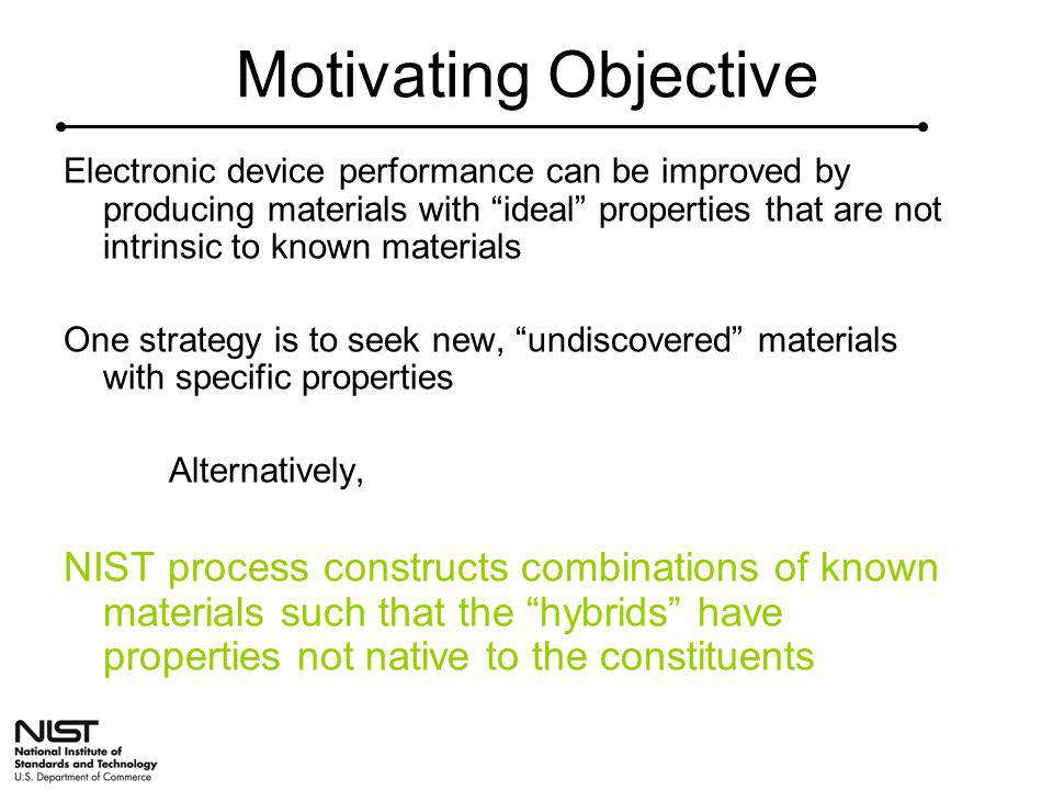 Motivating Objective Electronic device performance can be improved by producing materials with ideal properties that are not intrinsic to known materials One strategy is to seek new, undiscovered materials with specific properties Alternatively, NIST process constructs combinations of known materials such that the hybrids have properties not native to the constituents