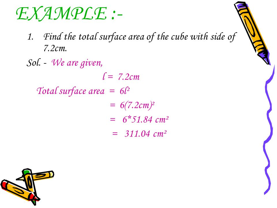 EXAMPLE :- 1.Find the total surface area of the cube with side of 7.2cm. Sol. - We are given, l = 7.2cm Total surface area = 6l² = 6(7.2cm)² = 6*51.84