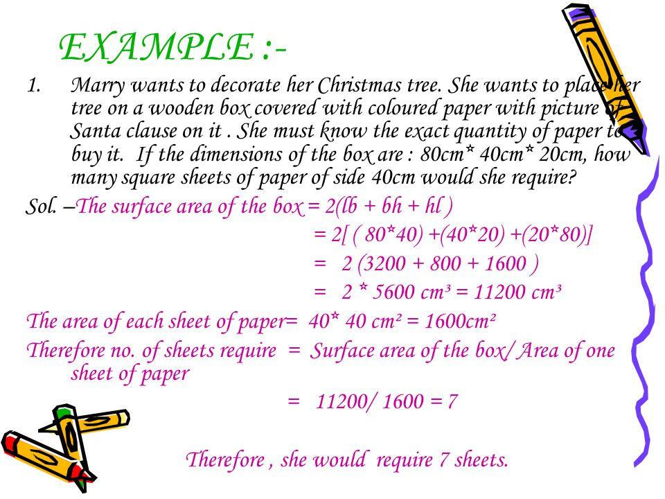 EXAMPLE :- 1.Marry wants to decorate her Christmas tree. She wants to place her tree on a wooden box covered with coloured paper with picture of Santa