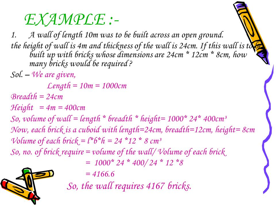 EXAMPLE :- 1.A wall of length 10m was to be built across an open ground. the height of wall is 4m and thickness of the wall is 24cm. If this wall is t