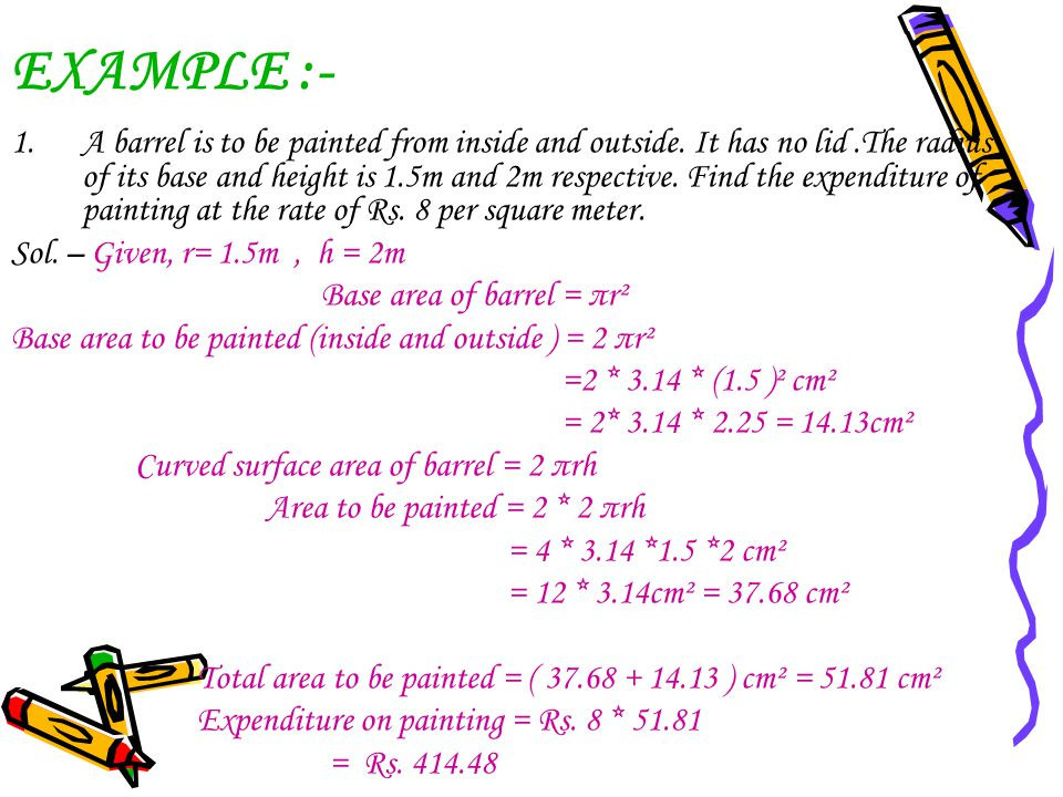 EXAMPLE :- 1.A barrel is to be painted from inside and outside. It has no lid.The radius of its base and height is 1.5m and 2m respective. Find the ex