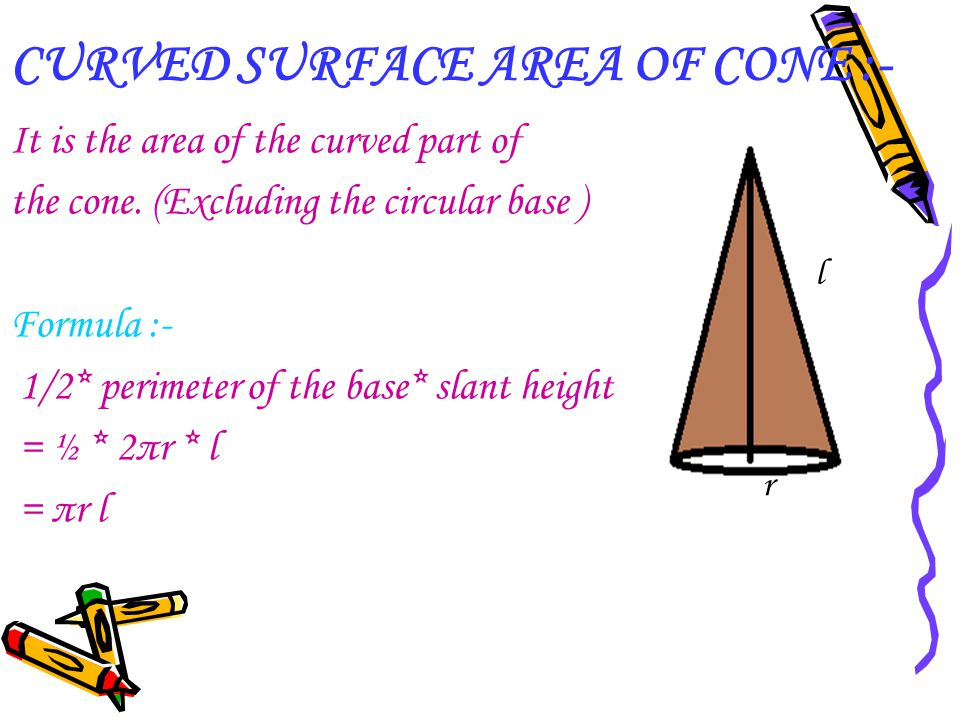 CURVED SURFACE AREA OF CONE :- It is the area of the curved part of the cone. (Excluding the circular base ) Formula :- 1/2* perimeter of the base* sl
