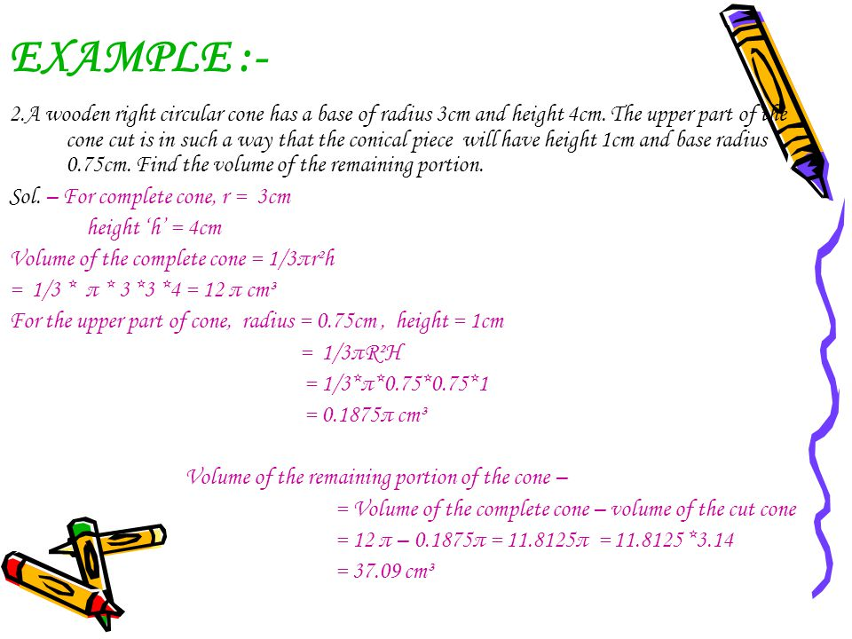 EXAMPLE :- 2.A wooden right circular cone has a base of radius 3cm and height 4cm. The upper part of the cone cut is in such a way that the conical pi