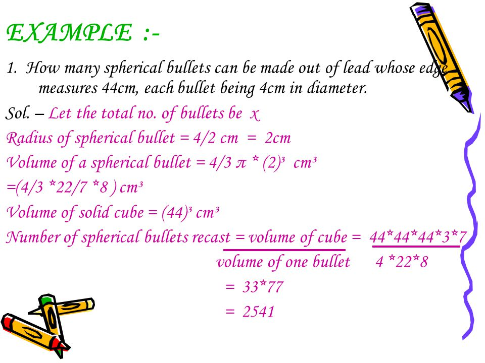 EXAMPLE :- 1. How many spherical bullets can be made out of lead whose edge measures 44cm, each bullet being 4cm in diameter. Sol. – Let the total no.